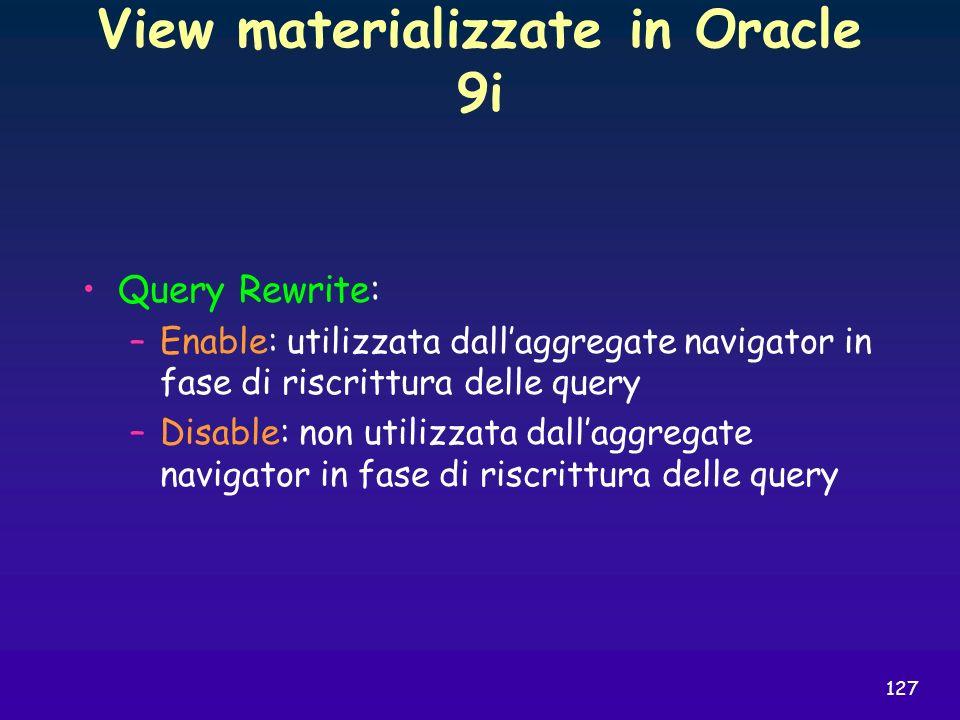 127 View materializzate in Oracle 9i Query Rewrite: –Enable: utilizzata dallaggregate navigator in fase di riscrittura delle query –Disable: non utili