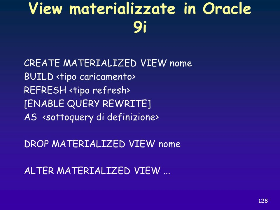 128 View materializzate in Oracle 9i CREATE MATERIALIZED VIEW nome BUILD REFRESH [ENABLE QUERY REWRITE] AS DROP MATERIALIZED VIEW nome ALTER MATERIALI