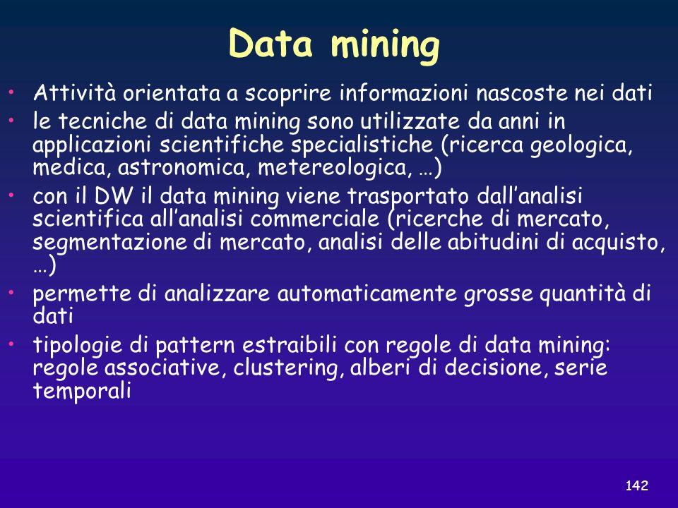 142 Data mining Attività orientata a scoprire informazioni nascoste nei dati le tecniche di data mining sono utilizzate da anni in applicazioni scient