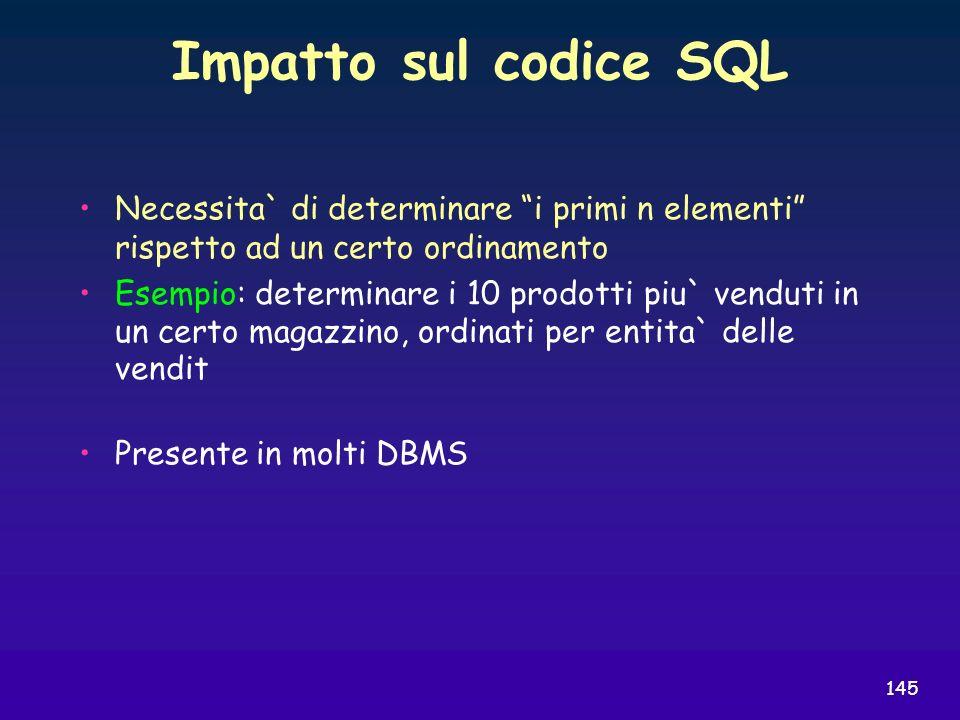 145 Impatto sul codice SQL Necessita` di determinare i primi n elementi rispetto ad un certo ordinamento Esempio: determinare i 10 prodotti piu` vendu