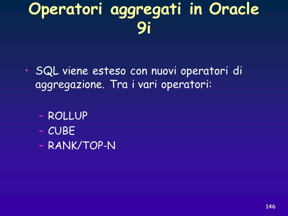 146 Operatori aggregati in Oracle 9i SQL viene esteso con nuovi operatori di aggregazione. Tra i vari operatori: –ROLLUP –CUBE –RANK/TOP-N