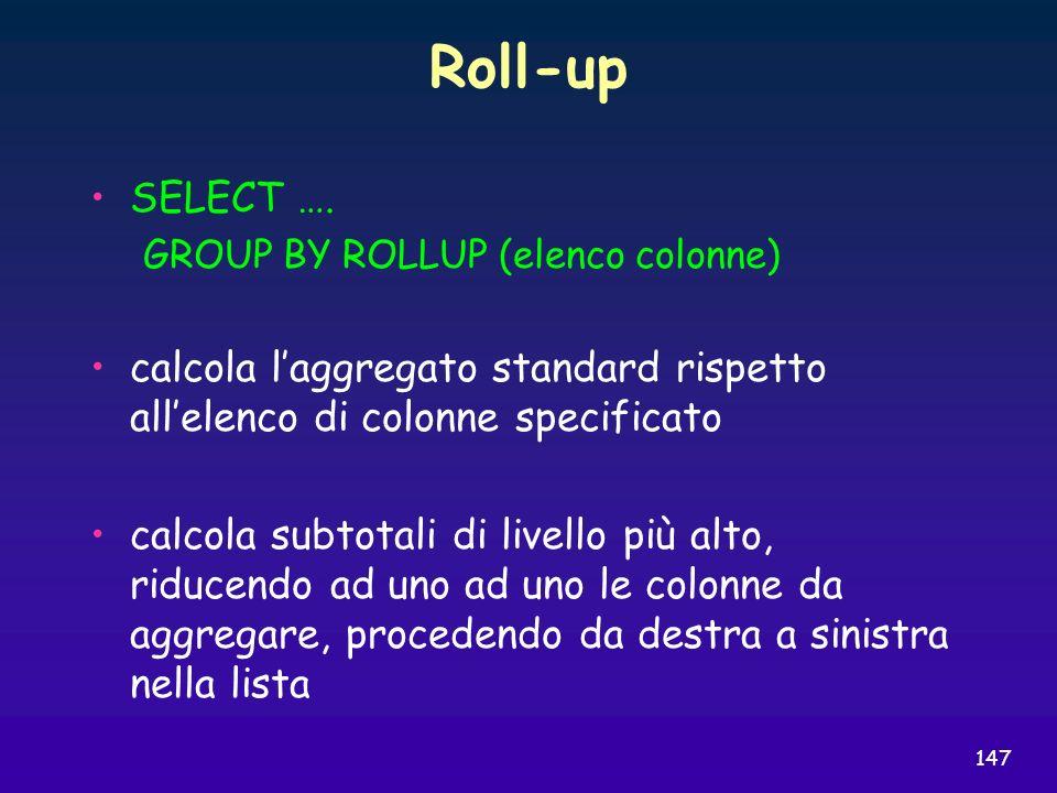 147 Roll-up SELECT …. GROUP BY ROLLUP (elenco colonne) calcola laggregato standard rispetto allelenco di colonne specificato calcola subtotali di live