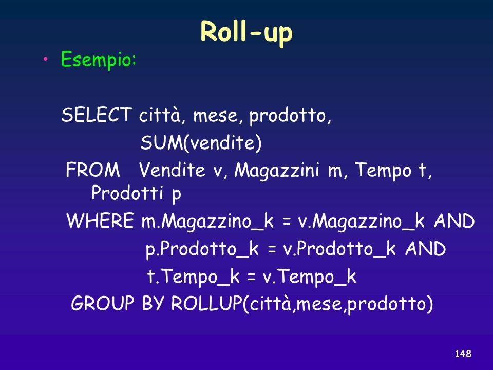 148 Roll-up Esempio: SELECT città, mese, prodotto, SUM(vendite) FROM Vendite v, Magazzini m, Tempo t, Prodotti p WHERE m.Magazzino_k = v.Magazzino_k A