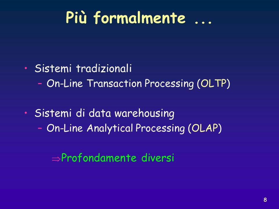8 Sistemi tradizionali –On-Line Transaction Processing (OLTP) Sistemi di data warehousing –On-Line Analytical Processing (OLAP) Profondamente diversi