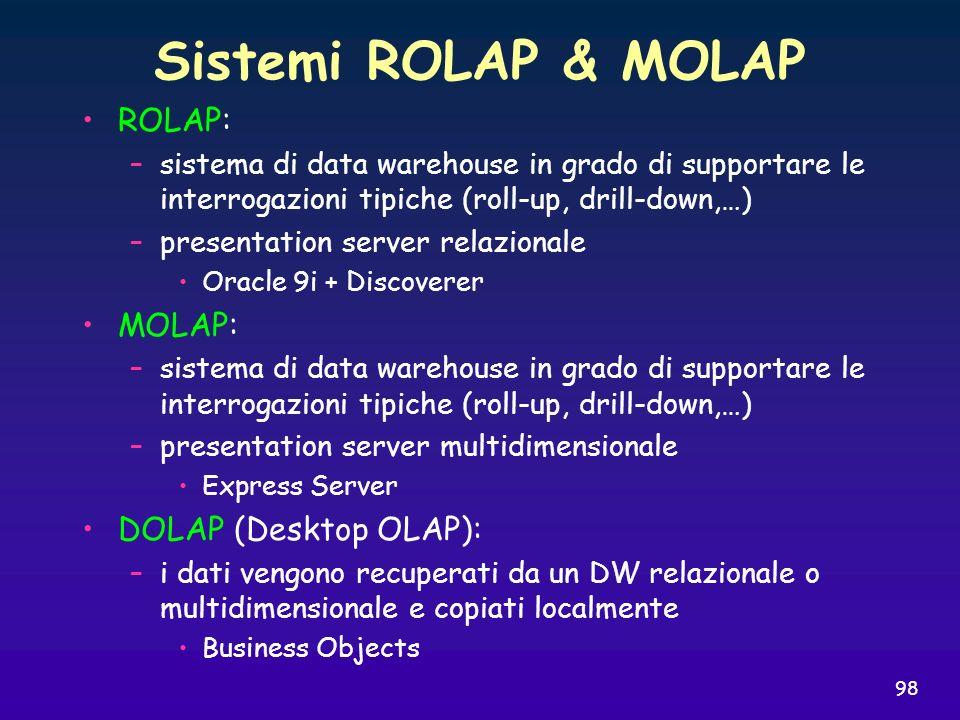 98 Sistemi ROLAP & MOLAP ROLAP: –sistema di data warehouse in grado di supportare le interrogazioni tipiche (roll-up, drill-down,…) –presentation serv