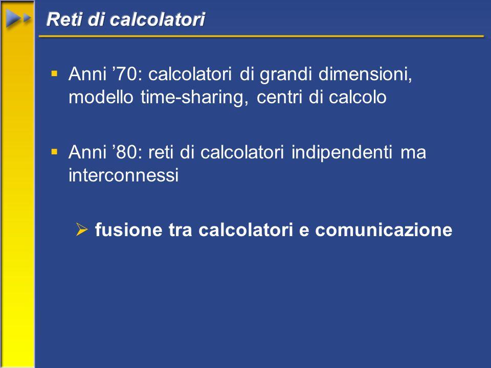 Anni 70: calcolatori di grandi dimensioni, modello time-sharing, centri di calcolo Anni 80: reti di calcolatori indipendenti ma interconnessi fusione tra calcolatori e comunicazione