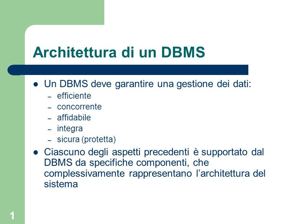 1 Architettura di un DBMS Un DBMS deve garantire una gestione dei dati: – efficiente – concorrente – affidabile – integra – sicura (protetta) Ciascuno