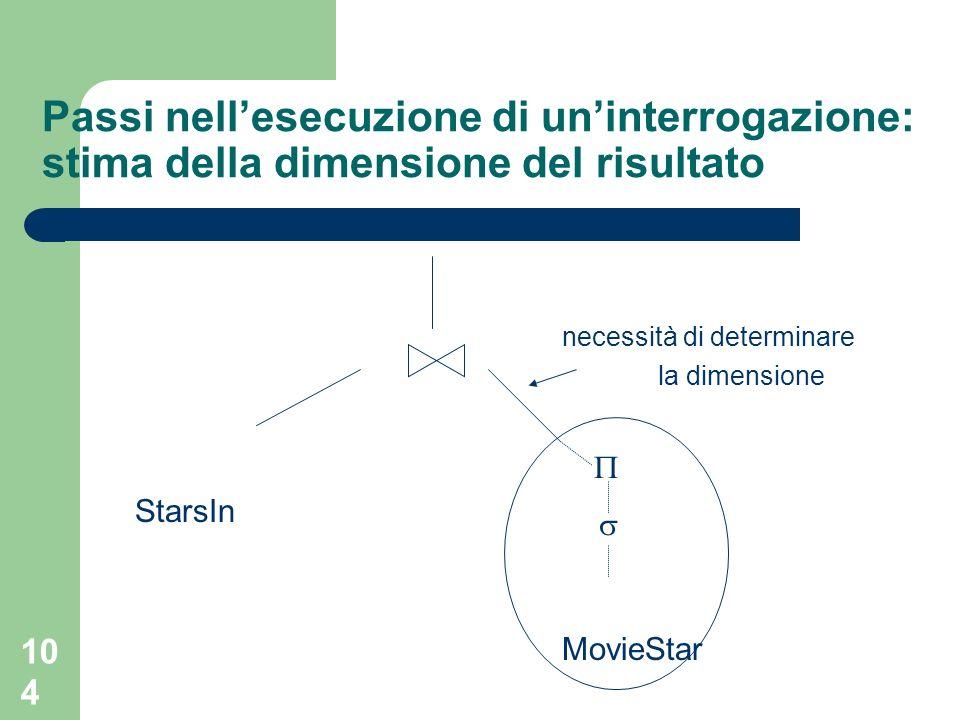 104 Passi nellesecuzione di uninterrogazione: stima della dimensione del risultato necessità di determinare la dimensione StarsIn MovieStar