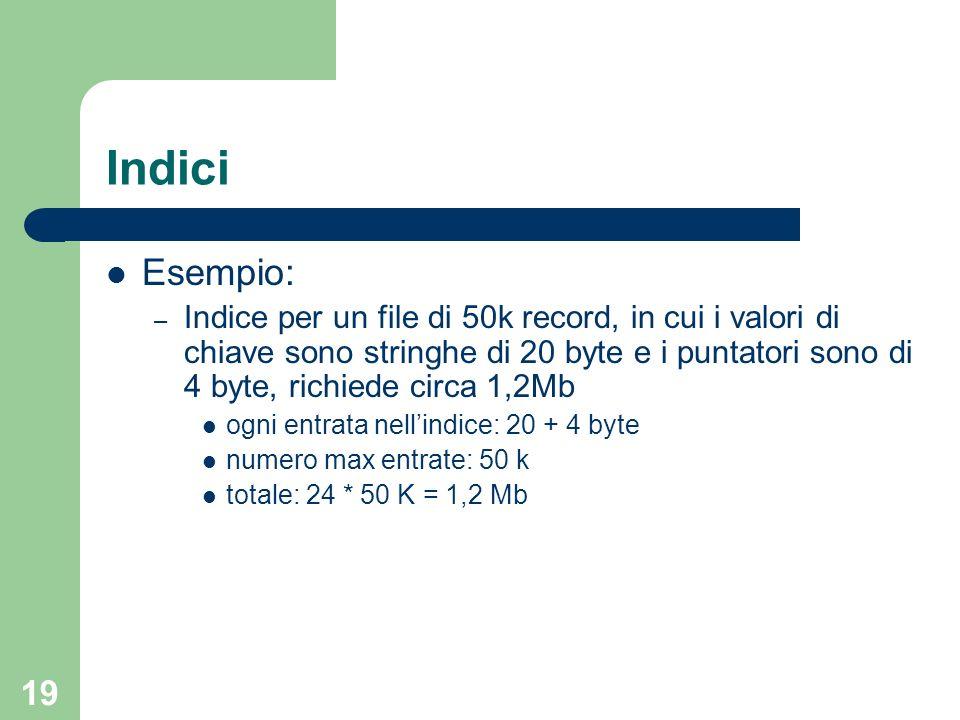 19 Indici Esempio: – Indice per un file di 50k record, in cui i valori di chiave sono stringhe di 20 byte e i puntatori sono di 4 byte, richiede circa