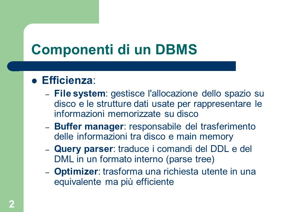 2 Componenti di un DBMS Efficienza: – File system: gestisce l'allocazione dello spazio su disco e le strutture dati usate per rappresentare le informa