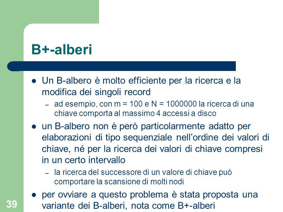 39 B+-alberi Un B-albero è molto efficiente per la ricerca e la modifica dei singoli record – ad esempio, con m = 100 e N = 1000000 la ricerca di una