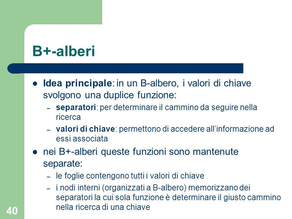 40 B+-alberi Idea principale: in un B-albero, i valori di chiave svolgono una duplice funzione: – separatori: per determinare il cammino da seguire ne