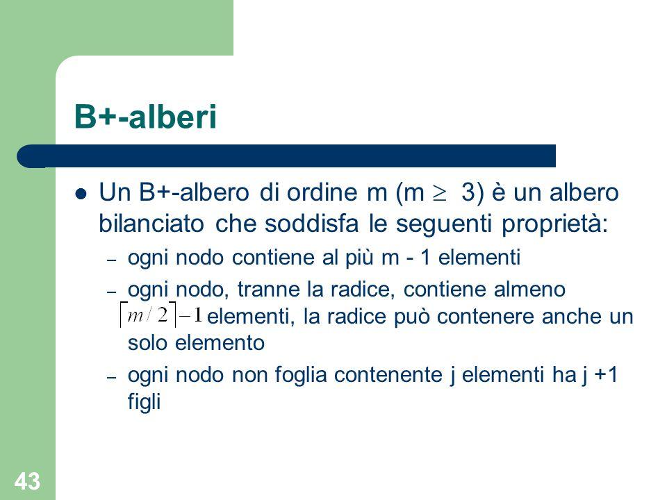 43 B+-alberi Un B+-albero di ordine m (m 3) è un albero bilanciato che soddisfa le seguenti proprietà: – ogni nodo contiene al più m - 1 elementi – og