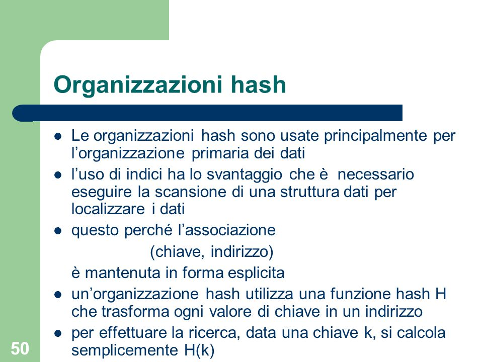 50 Organizzazioni hash Le organizzazioni hash sono usate principalmente per lorganizzazione primaria dei dati luso di indici ha lo svantaggio che è ne