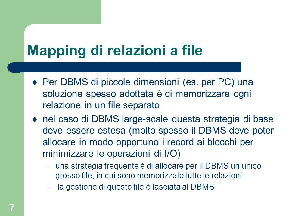 7 Mapping di relazioni a file Per DBMS di piccole dimensioni (es. per PC) una soluzione spesso adottata è di memorizzare ogni relazione in un file sep