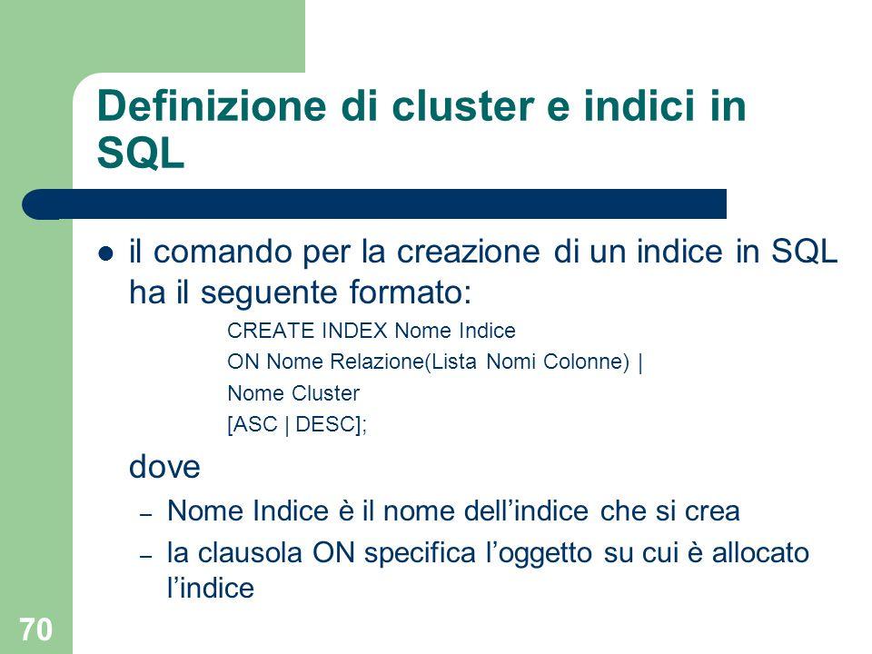 70 Definizione di cluster e indici in SQL il comando per la creazione di un indice in SQL ha il seguente formato: CREATE INDEX Nome Indice ON Nome Rel