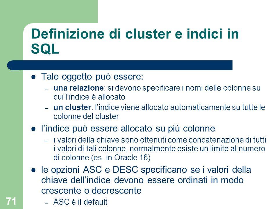 71 Definizione di cluster e indici in SQL Tale oggetto può essere: – una relazione: si devono specificare i nomi delle colonne su cui lindice è alloca