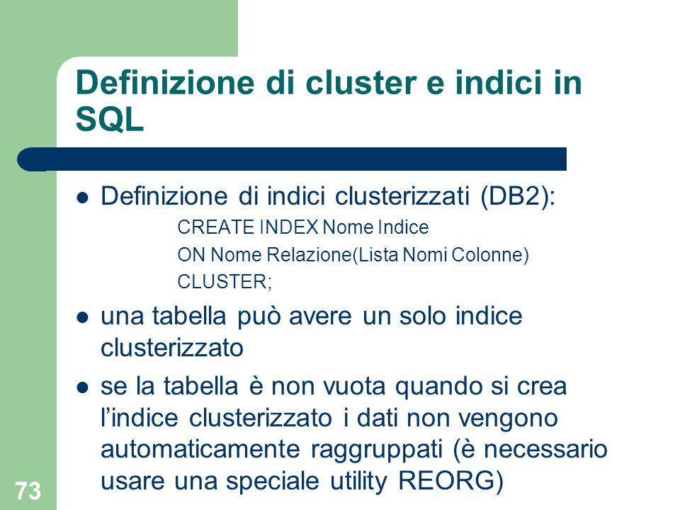 73 Definizione di cluster e indici in SQL Definizione di indici clusterizzati (DB2): CREATE INDEX Nome Indice ON Nome Relazione(Lista Nomi Colonne) CL
