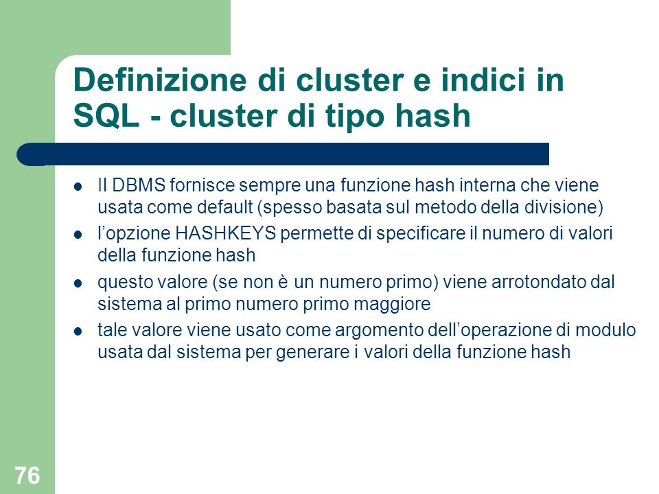 76 Definizione di cluster e indici in SQL - cluster di tipo hash Il DBMS fornisce sempre una funzione hash interna che viene usata come default (spess