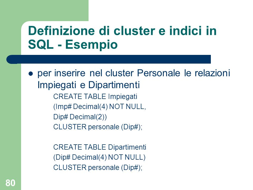 80 Definizione di cluster e indici in SQL - Esempio per inserire nel cluster Personale le relazioni Impiegati e Dipartimenti CREATE TABLE Impiegati (I