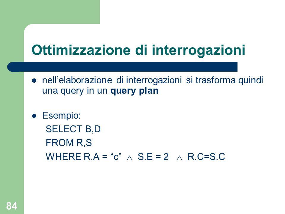 84 Ottimizzazione di interrogazioni nellelaborazione di interrogazioni si trasforma quindi una query in un query plan Esempio: SELECT B,D FROM R,S WHE