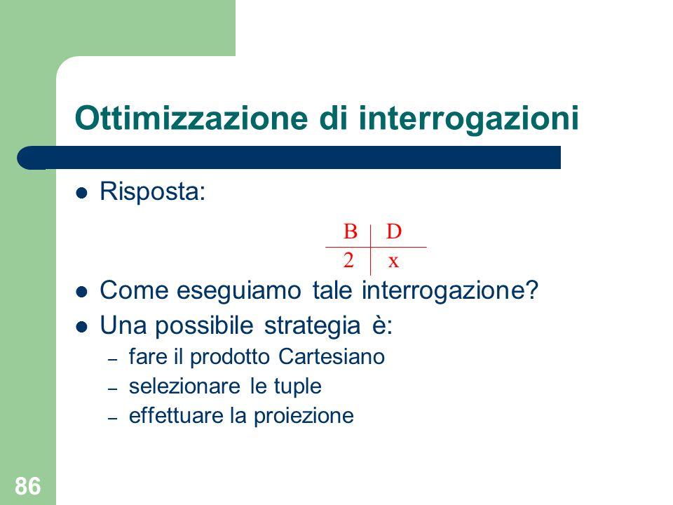 86 Ottimizzazione di interrogazioni Risposta: B D 2 x Come eseguiamo tale interrogazione? Una possibile strategia è: – fare il prodotto Cartesiano – s