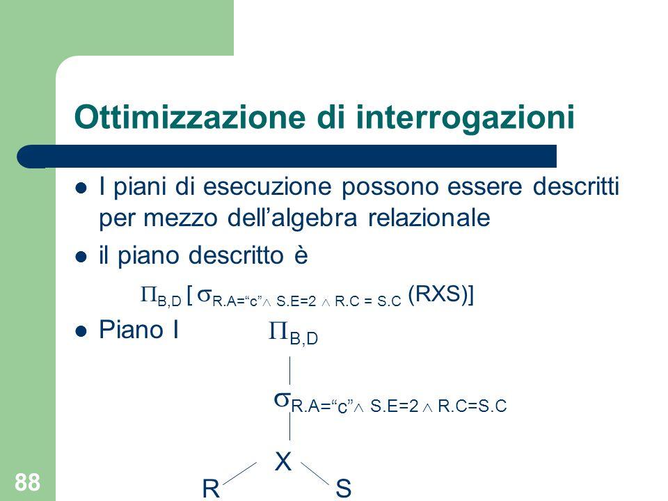 88 Ottimizzazione di interrogazioni I piani di esecuzione possono essere descritti per mezzo dellalgebra relazionale il piano descritto è B,D [ R.A=c