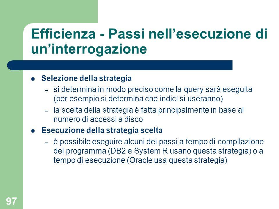 97 Efficienza - Passi nellesecuzione di uninterrogazione Selezione della strategia – si determina in modo preciso come la query sarà eseguita (per ese