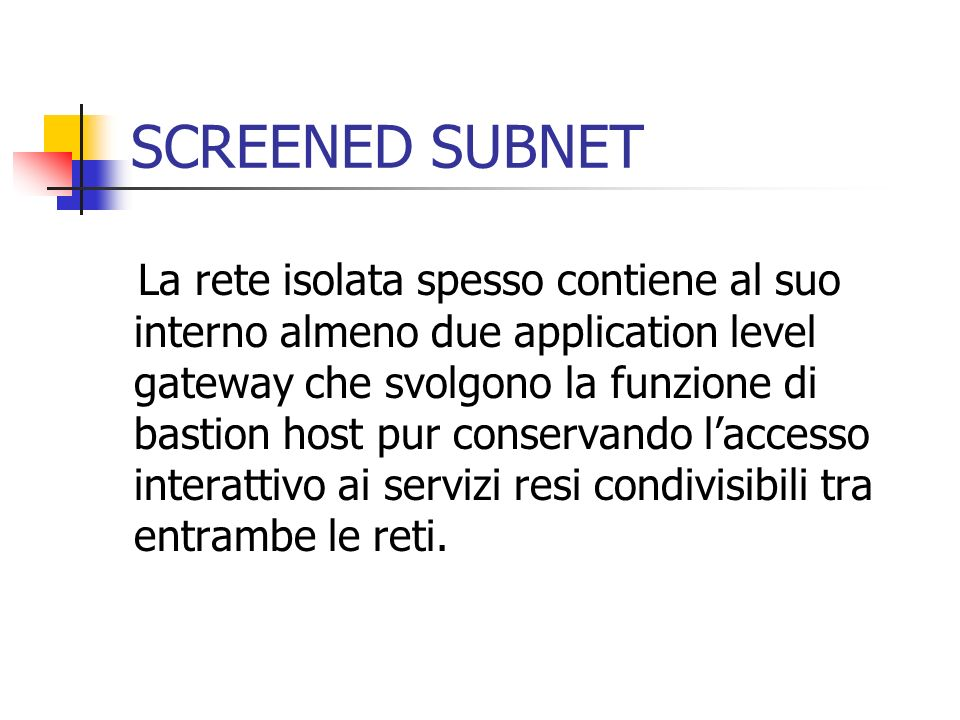 SCREENED SUBNET La rete isolata spesso contiene al suo interno almeno due application level gateway che svolgono la funzione di bastion host pur conse