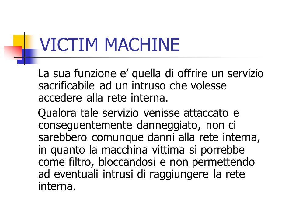 VICTIM MACHINE La sua funzione e quella di offrire un servizio sacrificabile ad un intruso che volesse accedere alla rete interna. Qualora tale serviz