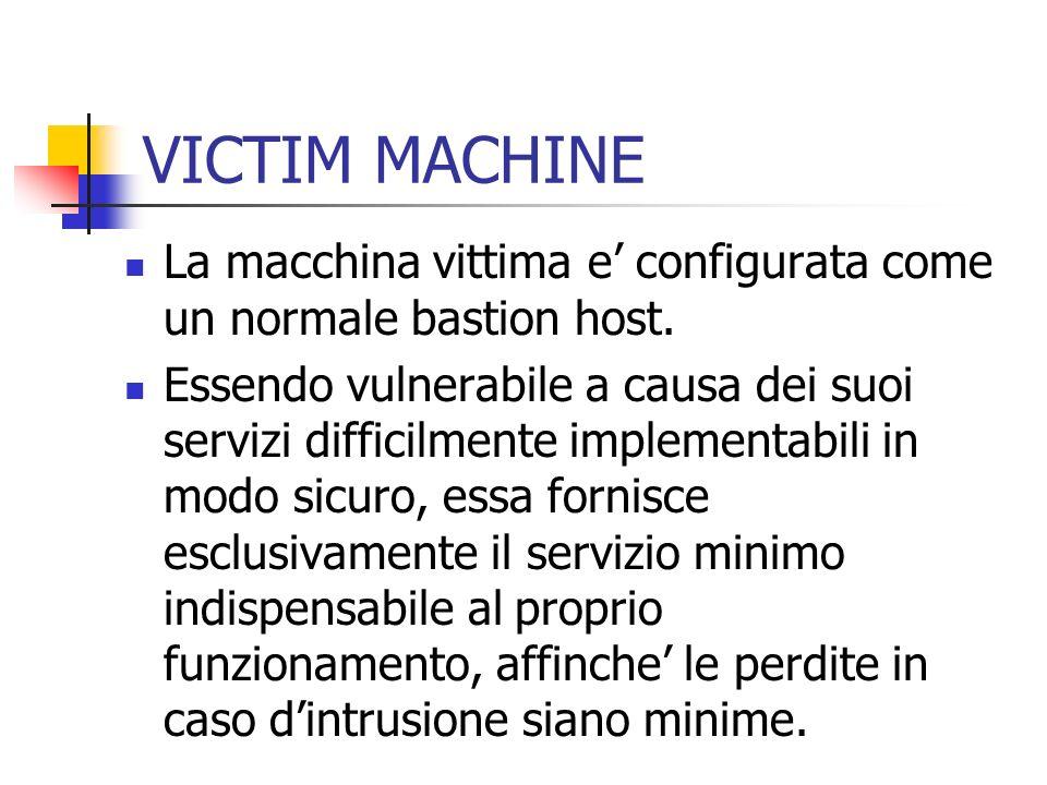 VICTIM MACHINE La macchina vittima e configurata come un normale bastion host. Essendo vulnerabile a causa dei suoi servizi difficilmente implementabi