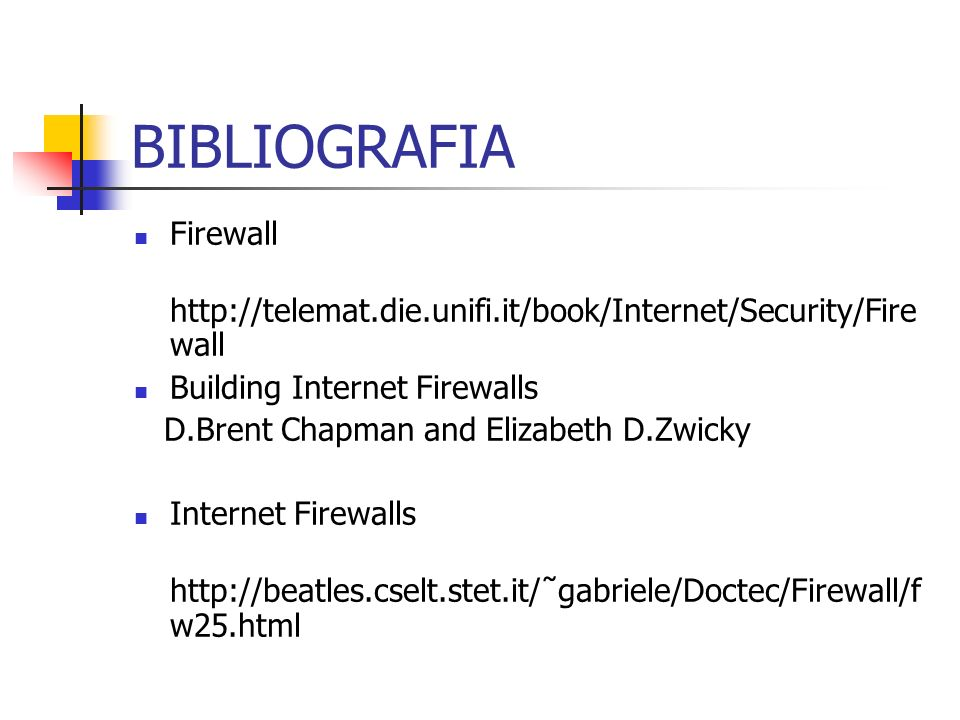 BIBLIOGRAFIA Firewall http://telemat.die.unifi.it/book/Internet/Security/Fire wall Building Internet Firewalls D.Brent Chapman and Elizabeth D.Zwicky Internet Firewalls http://beatles.cselt.stet.it/˜gabriele/Doctec/Firewall/f w25.html