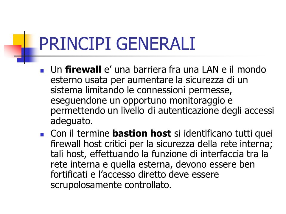 PRINCIPI GENERALI Un firewall e una barriera fra una LAN e il mondo esterno usata per aumentare la sicurezza di un sistema limitando le connessioni pe
