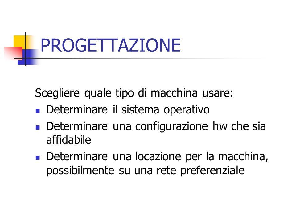 PROGETTAZIONE Scegliere quale tipo di macchina usare: Determinare il sistema operativo Determinare una configurazione hw che sia affidabile Determinar