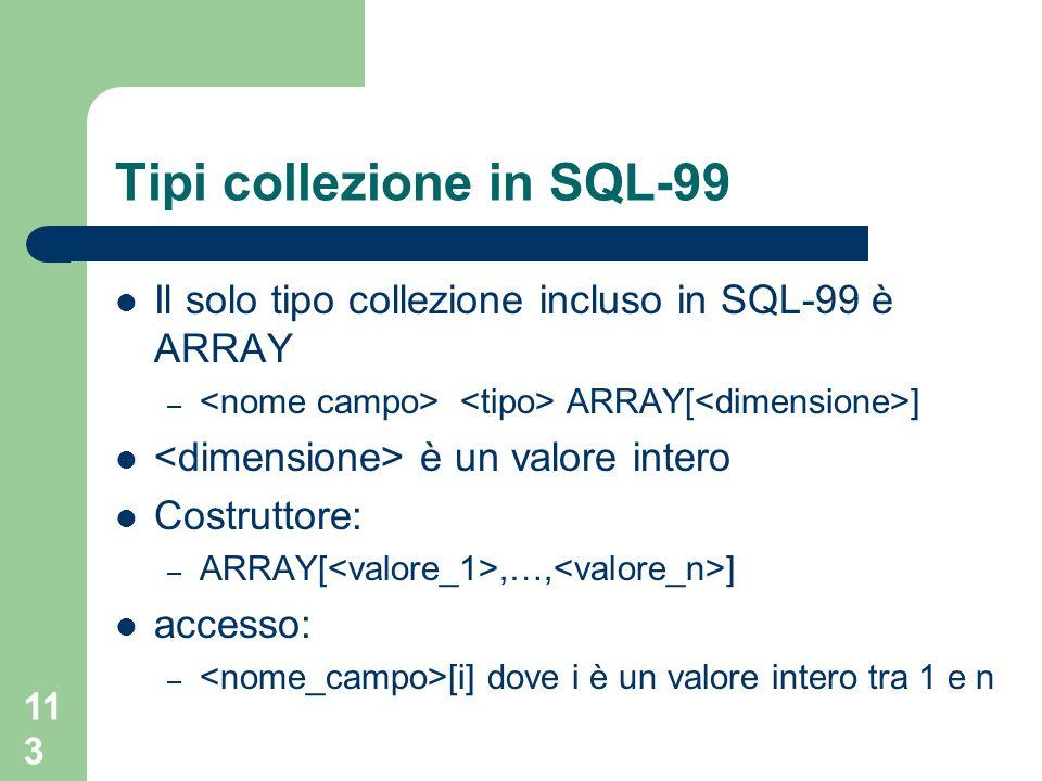 112 Tipi collezione I tipi collezione definiscono dei contenitori per oggetti con struttura simile Non esiste ancora una standardizzazione sullinsieme di tipi collezione supportati dai vari ORDBMS – set – bag – liste – array