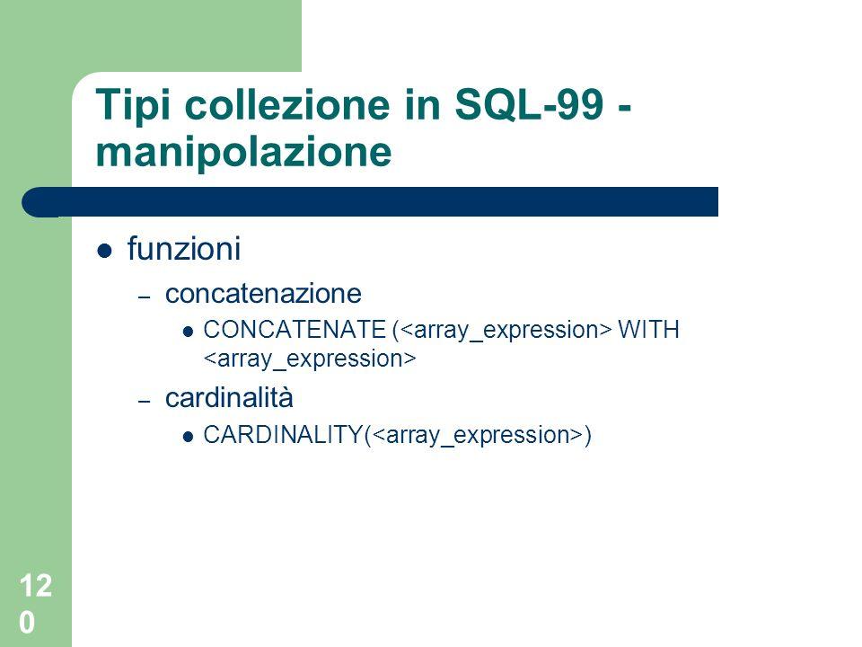 119 Tipi collezione in SQL-99 - manipolazione Casting – cast sul tipo degli elementi e eventuale riduzione numero elementi assegnamento: – usuale – troncamento genera errore confronto: – =, <>