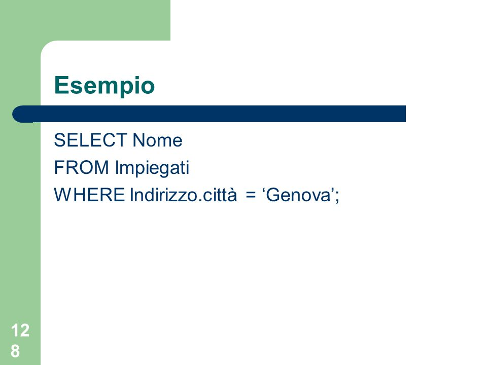 127 Esempio CREATE TABLE Indirizzi (Iid INTEGER, Via VARCHAR(20), Città VARCHAR(20), Stato VARCHAR(20), cap INTEGER); UPDATE Impiegati SET Indirizzo = (SELECT t from Indirizzi t WHERE Iid = 3) WHERE nome = Rossi;