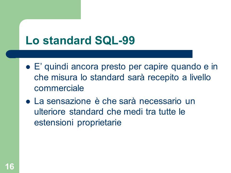 15 Lo standard SQL-99 SQL-99 è un tentativo di standardizzazione dellestensione object-relational del modello relazionale Al momento della definizione di SQL-99 i maggiori produttori di RDBMS avevano già la loro versione delle estensioni object-relational SQL-99 non standardizza tutte le funzionalità object-relational presenti nei DBMS commerciali