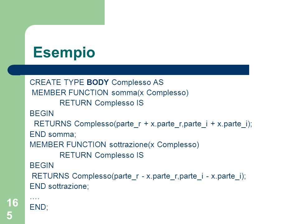 164 Esempio CREATE TYPE Complesso AS OBJECT( parte_rFLOAT, parte_iFLOAT, MEMBER FUNCTION somma(x Complesso) RETURNS Complesso, MEMBER FUNCTION sottrazione(x Complesso) RETURNS Complesso, MEMBER FUNCTION moltiplicazione(x Complesso) RETURNS Complesso, MEMBER FUNCTION divisione(x Complesso) RETURNS Complesso);