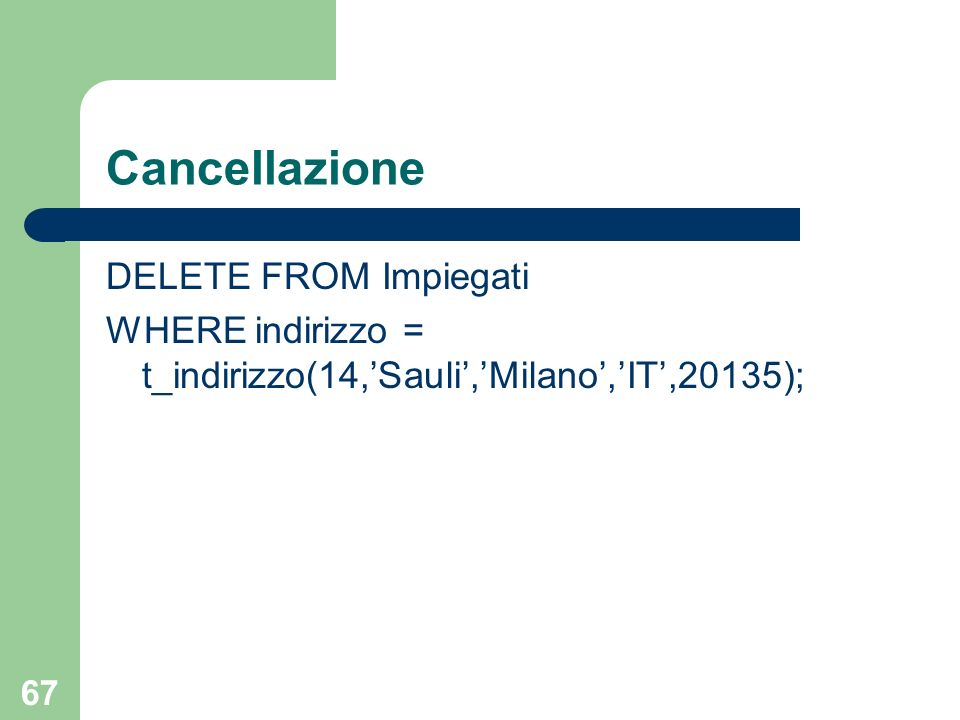 66 Selezione La selezione di una colonna ADT restituisce unistanza di quel tipo SELECT indirizzo FROM Impiegati WHERE imp# = SM123 si ottiene t_indirizzo(14,Sauli,Milano,IT,20135)