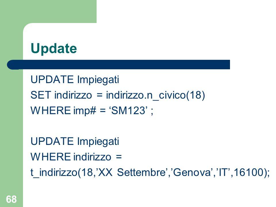 67 Cancellazione DELETE FROM Impiegati WHERE indirizzo = t_indirizzo(14,Sauli,Milano,IT,20135);