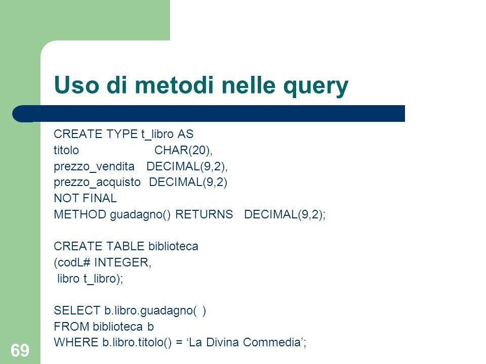 68 Update UPDATE Impiegati SET indirizzo = indirizzo.n_civico(18) WHERE imp# = SM123 ; UPDATE Impiegati WHERE indirizzo = t_indirizzo(18,XX Settembre,Genova,IT,16100);