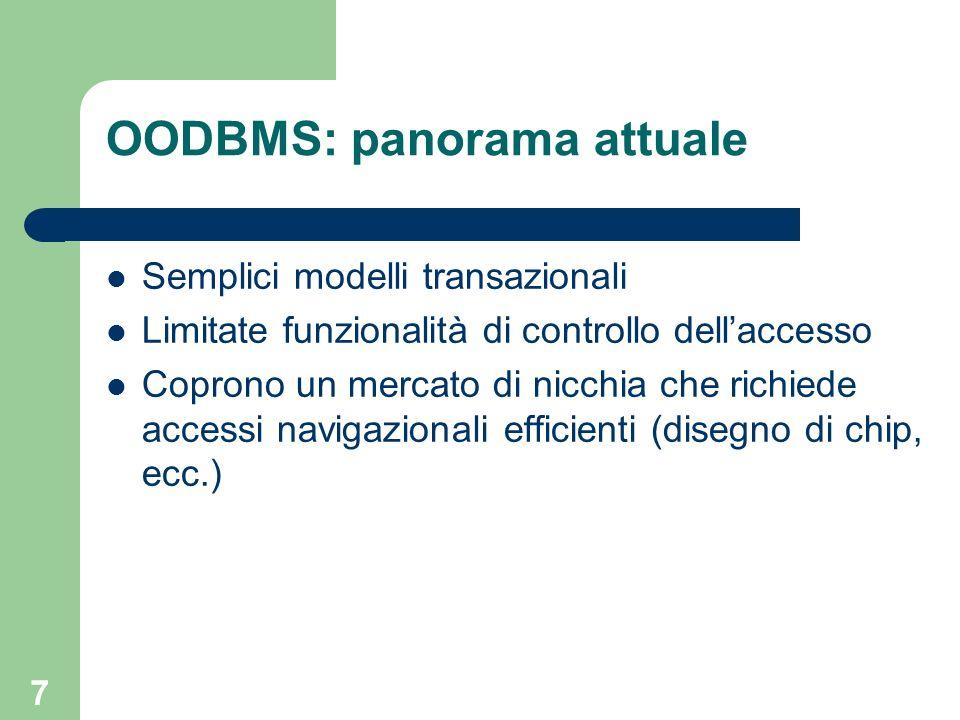 6 OODBMS: panorama attuale Permettono di modellare direttamente oggetti complessi e le loro associazioni Object-orientation sempre più diffuso in ambito software engineering e programmazione: unicità del paradigma Buone prestazioni per applicazioni navigazionali Limitato supporto per concorrenza, parallelismo e distribuzione