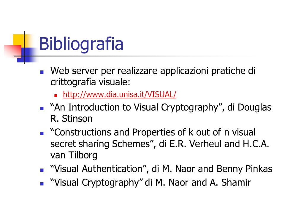 Bibliografia Web server per realizzare applicazioni pratiche di crittografia visuale: http://www.dia.unisa.it/VISUAL/ An Introduction to Visual Crypto