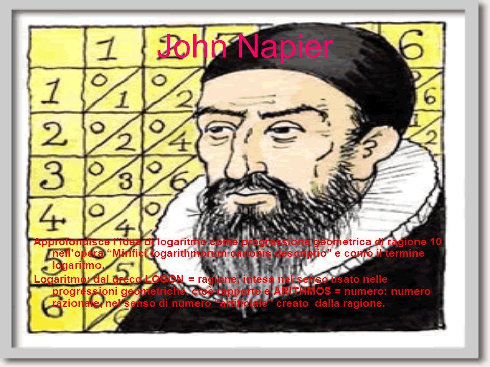 John Napier Approfondisce lidea di logaritmo come progressione geometrica di ragione 10 nellopera Mirifici logarithmorum canonis descriptio e coniò il termine logaritmo.