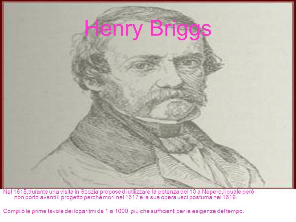 Henry Briggs Nel 1615,durante una visita in Scozia,propose di utilizzare la potenza del 10 a Nepero,il quale però non portò avanti il progetto perché morì nel 1617 e la sua opera uscì postuma nel 1619.