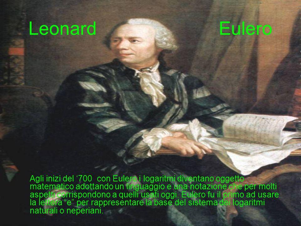 Leonard Eulero Agli inizi del 700 con Eulero i logaritmi diventano oggetto matematico adottando un linguaggio e una notazione che per molti aspetti corrispondono a quelli usati oggi.