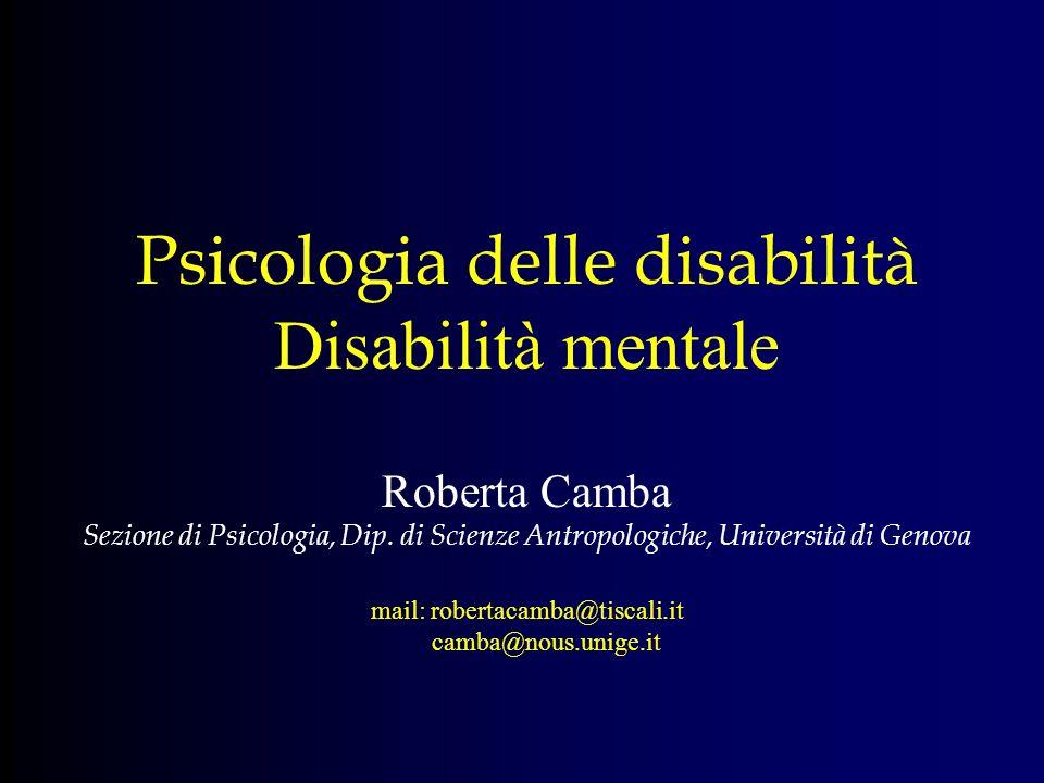 Psicologia delle disabilità Disabilità mentale Roberta Camba Sezione di Psicologia, Dip. di Scienze Antropologiche, Università di Genova mail: roberta