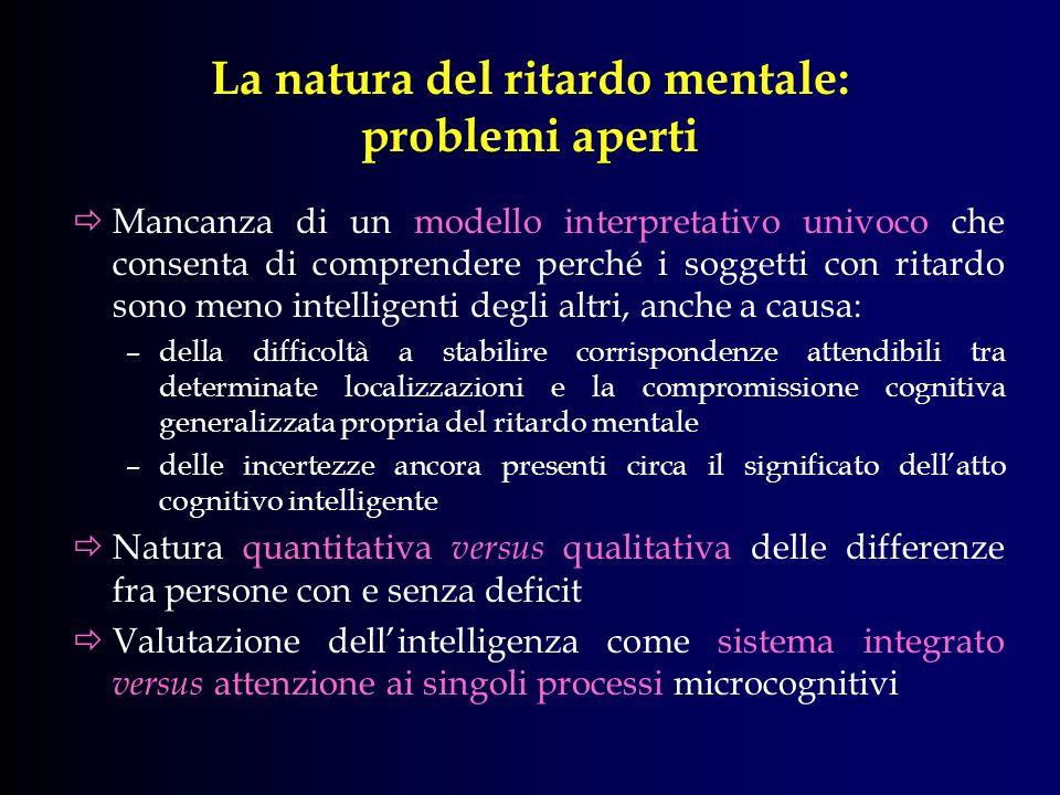 La natura del ritardo mentale: problemi aperti Mancanza di un modello interpretativo univoco che consenta di comprendere perché i soggetti con ritardo