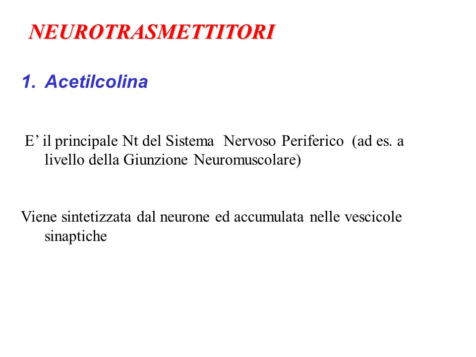 1.Acetilcolina E il principale Nt del Sistema Nervoso Periferico (ad es. a livello della Giunzione Neuromuscolare) Viene sintetizzata dal neurone ed a